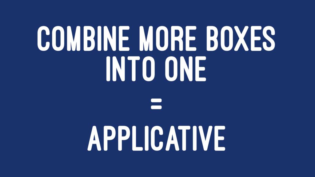 COMBINE MORE BOXES INTO ONE = APPLICATIVE