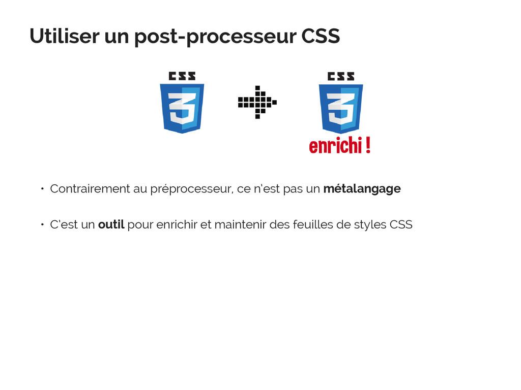 Utiliser un post-processeur CSS • Contrairement...