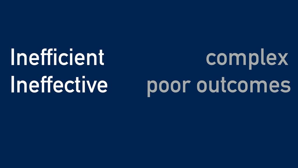 complex Inefficient Ineffective poor outcomes