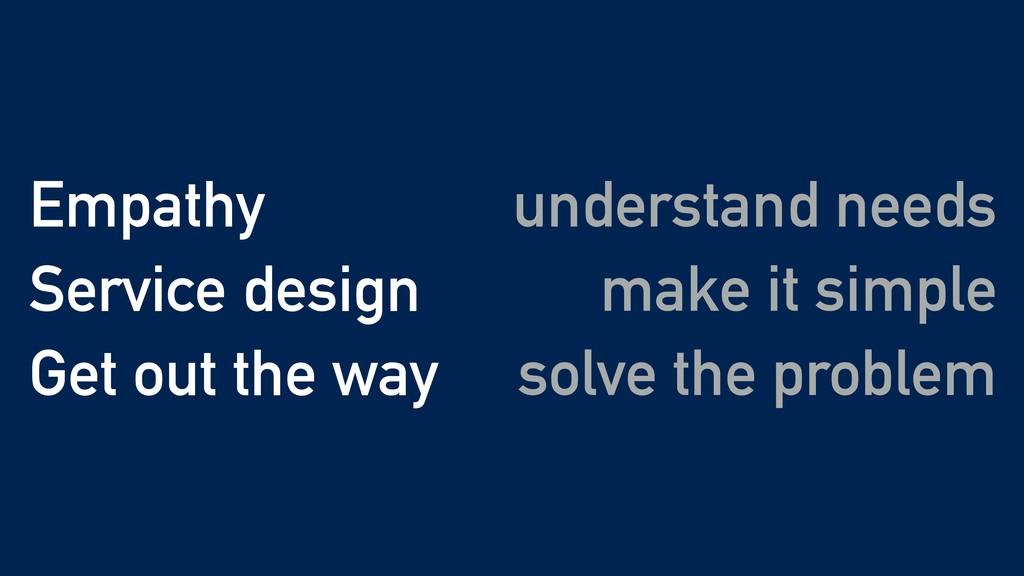 make it simple Empathy Service design Get out t...