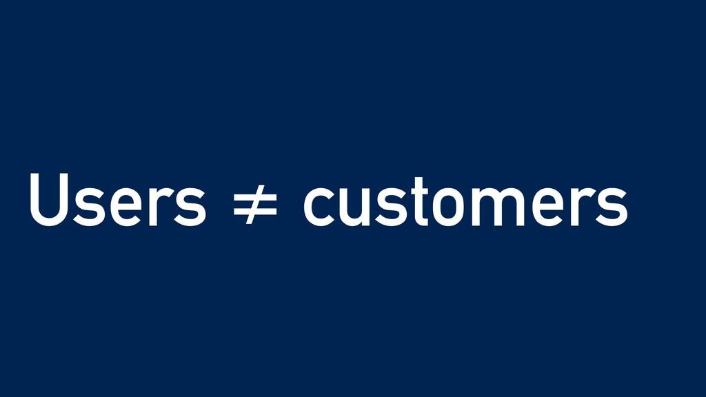 Users ≠ customers