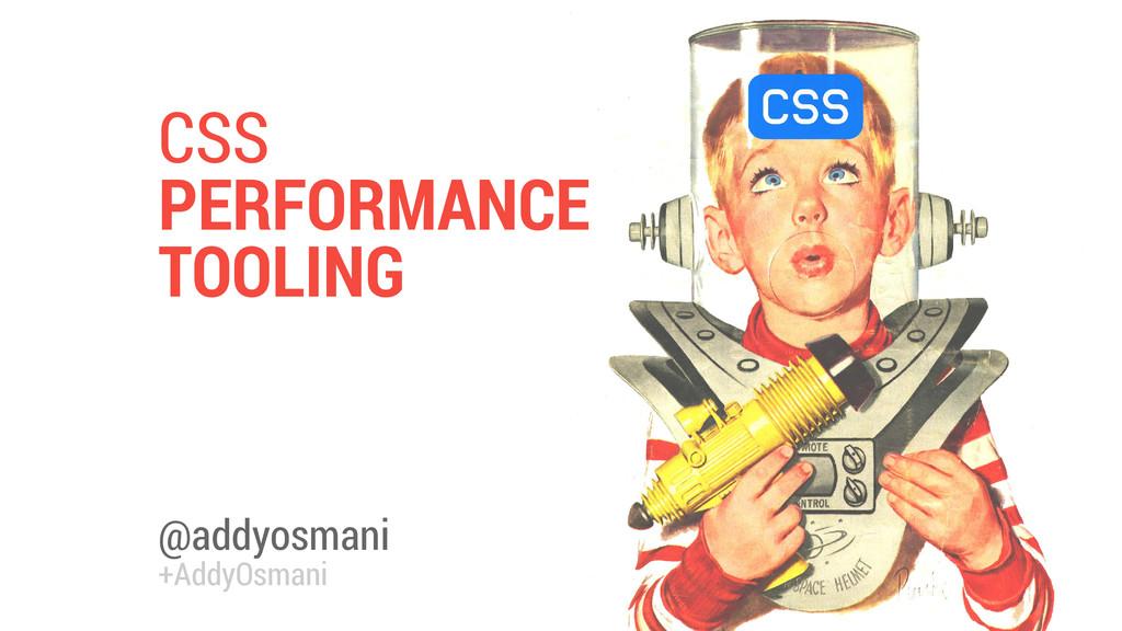 @addyosmani +AddyOsmani CSS PERFORMANCE TOOLING