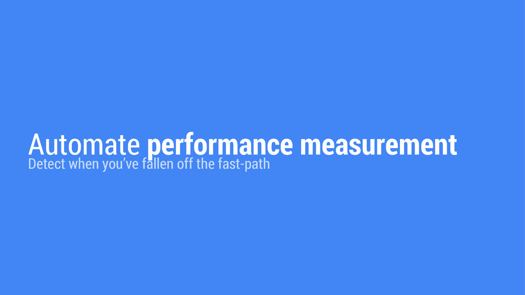 Automate performance measurement Detect when yo...