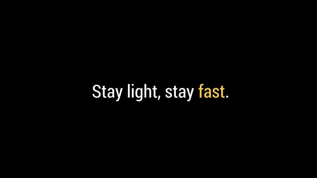 Stay light, stay fast.