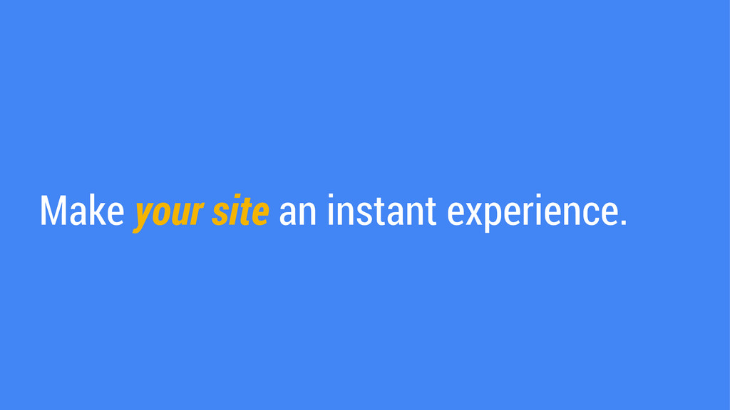 Make your site an instant experience.