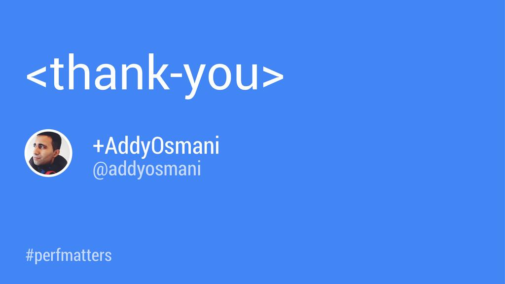 #perfmatters <thank-you> +AddyOsmani @addyosmani