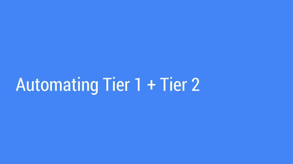 Automating Tier 1 + Tier 2