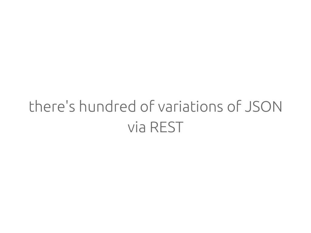 there's hundred of variations of JSON via REST
