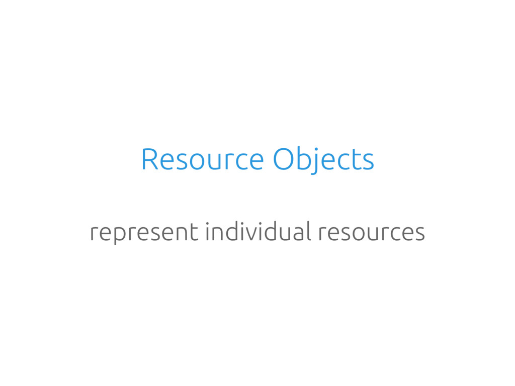 Resource Objects represent individual resources