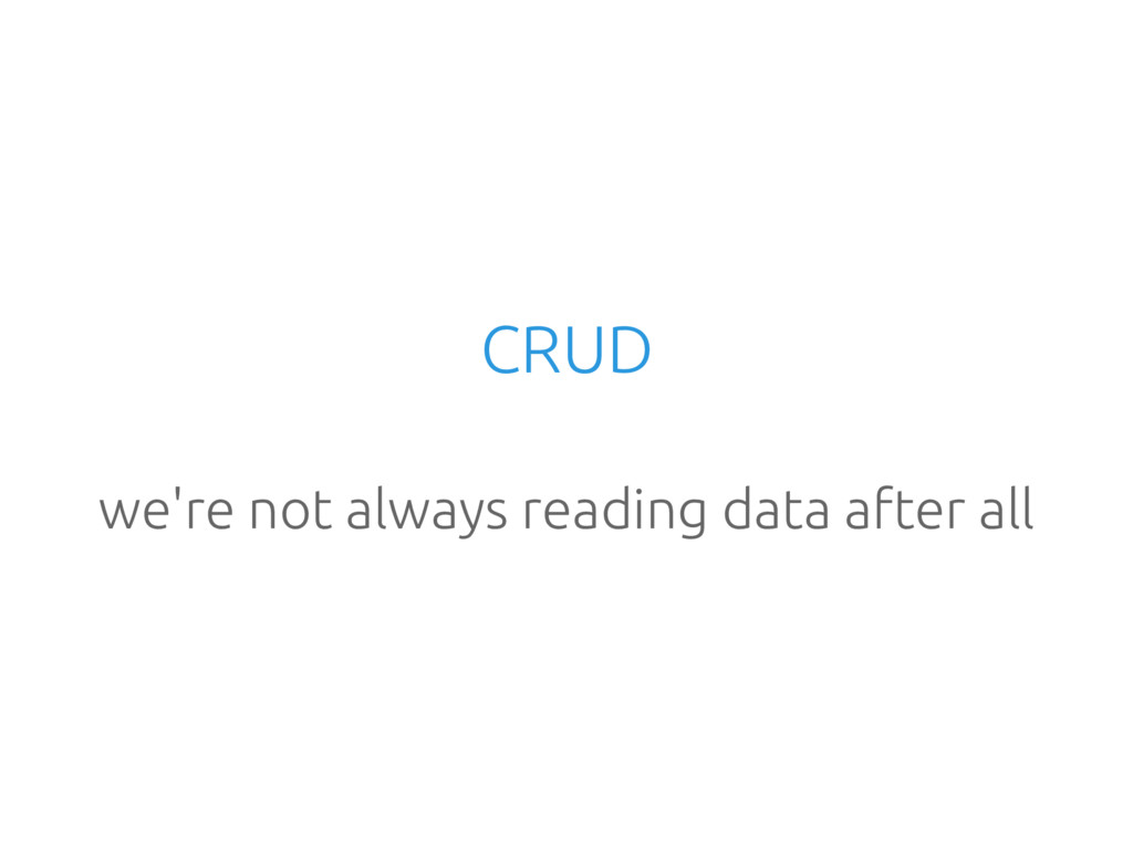 CRUD we're not always reading data after all
