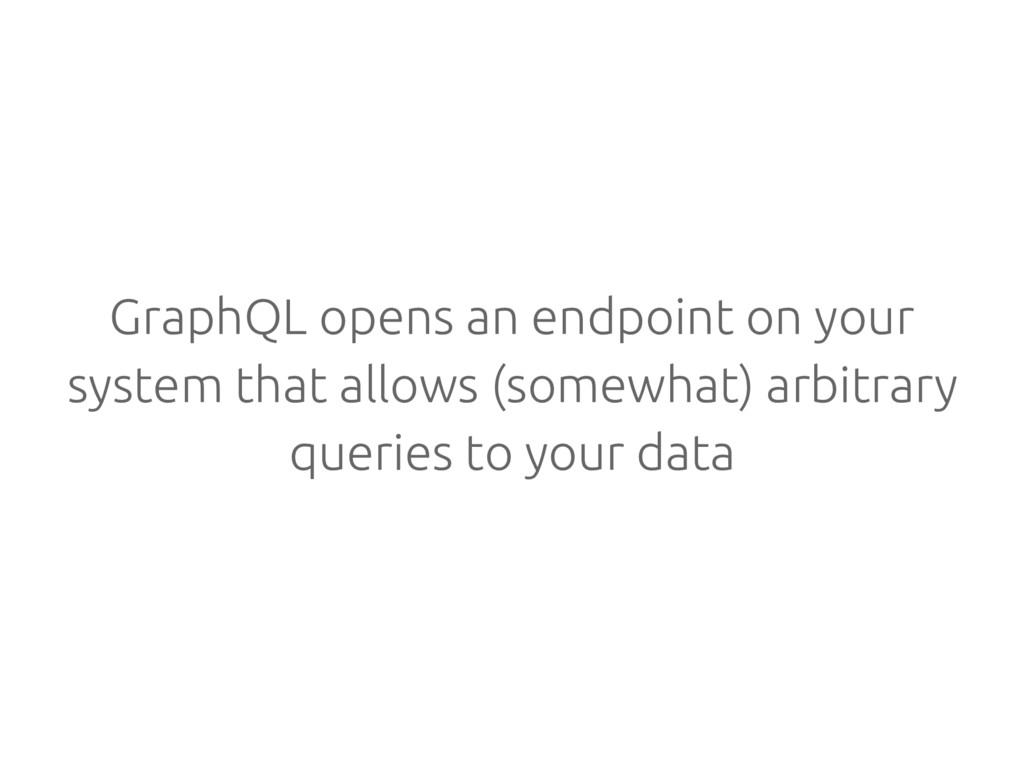 GraphQL opens an endpoint on your system that a...