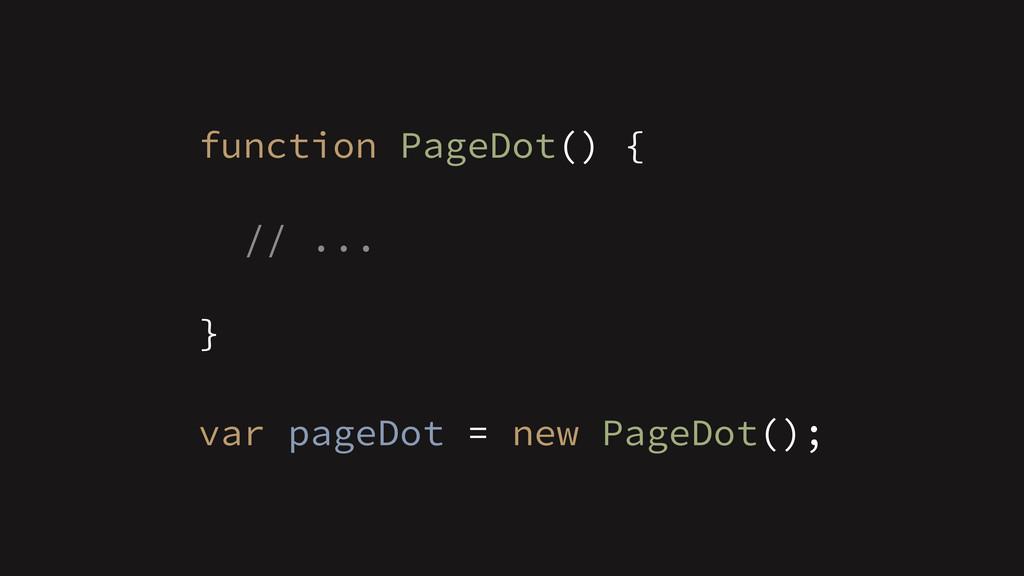 function PageDot() { ! // ... ! } ! var pageDot...