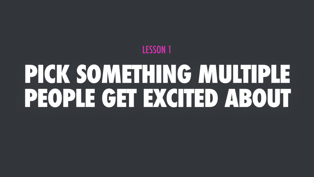 PICK SOMETHING MULTIPLE PEOPLE GET EXCITED ABOU...