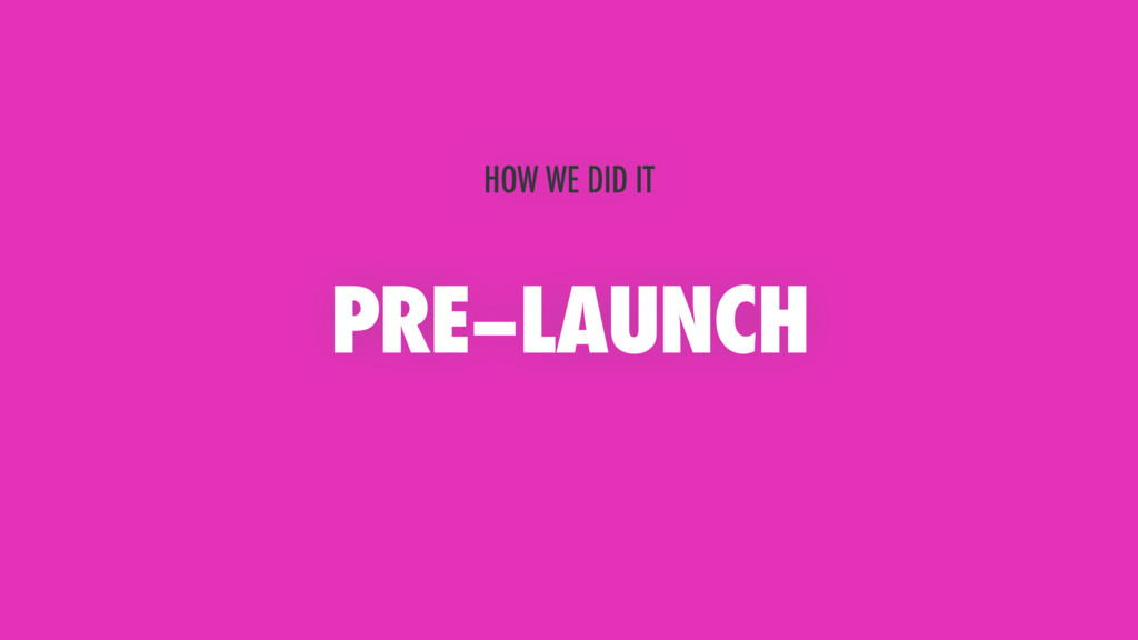 PRE–LAUNCH HOW WE DID IT
