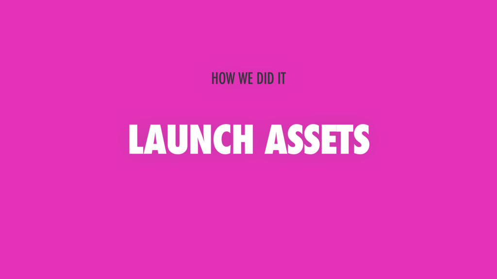 LAUNCH ASSETS HOW WE DID IT