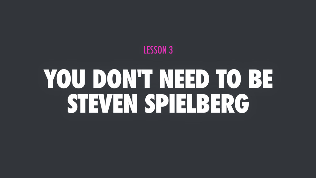 YOU DON'T NEED TO BE STEVEN SPIELBERG LESSON 3