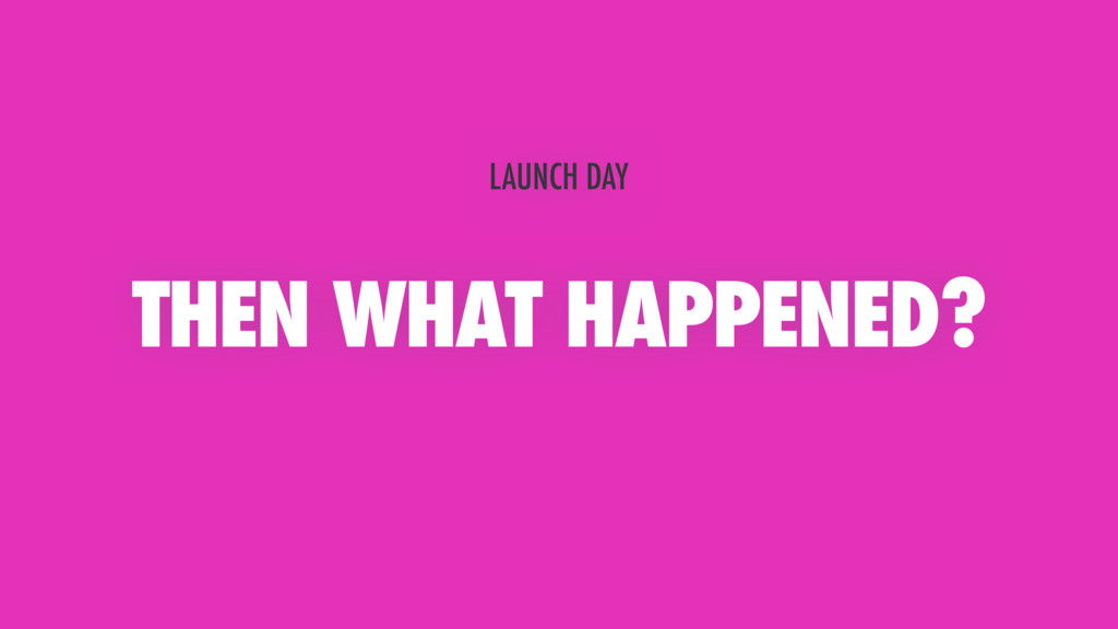 THEN WHAT HAPPENED? LAUNCH DAY