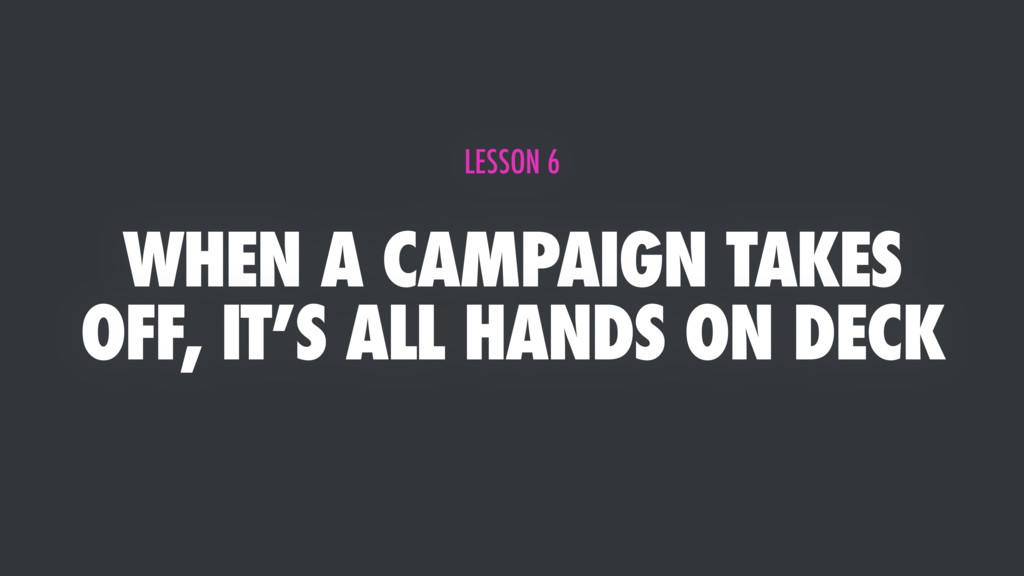 WHEN A CAMPAIGN TAKES OFF, IT'S ALL HANDS ON DE...