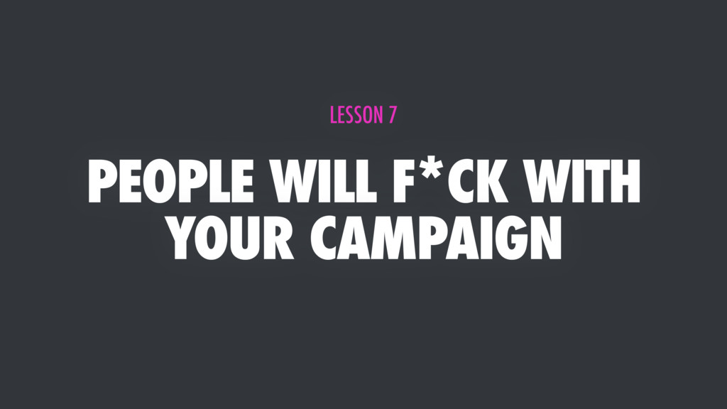PEOPLE WILL F*CK WITH YOUR CAMPAIGN LESSON 7