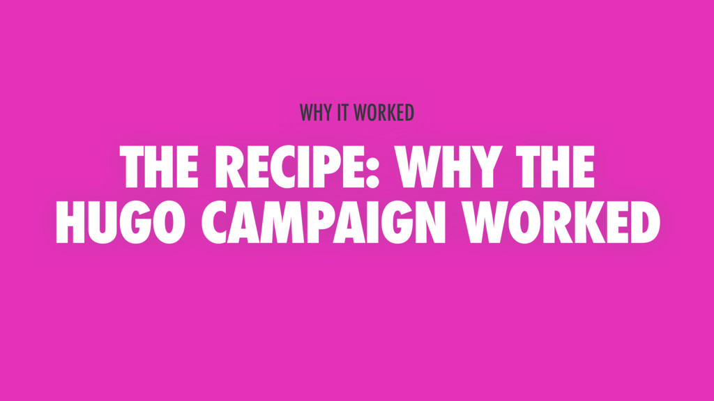 THE RECIPE: WHY THE HUGO CAMPAIGN WORKED WHY IT...