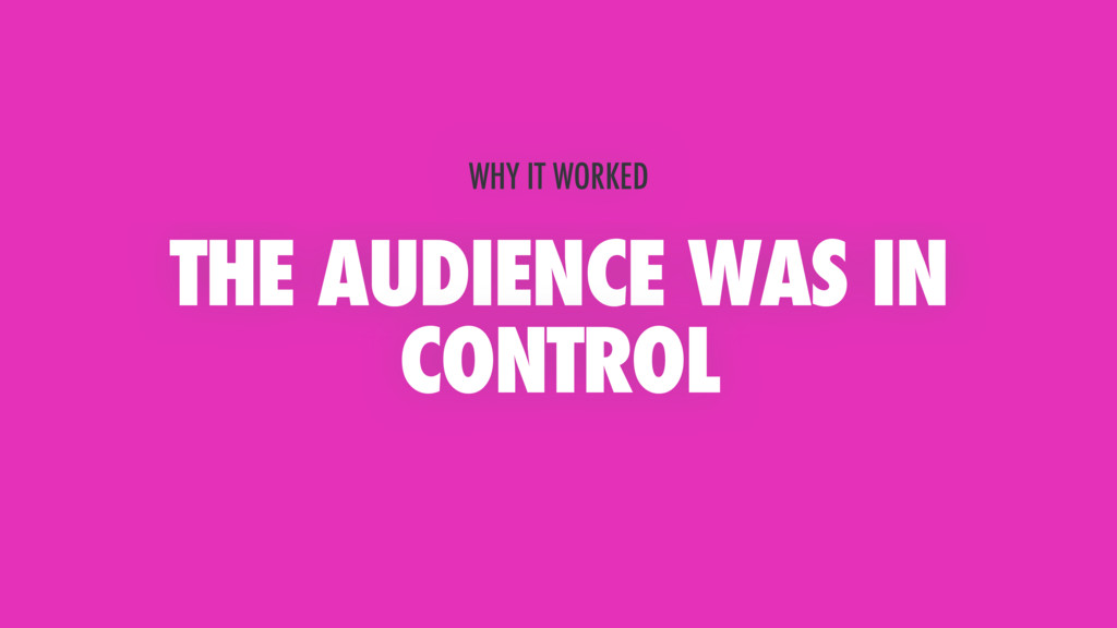 THE AUDIENCE WAS IN CONTROL WHY IT WORKED