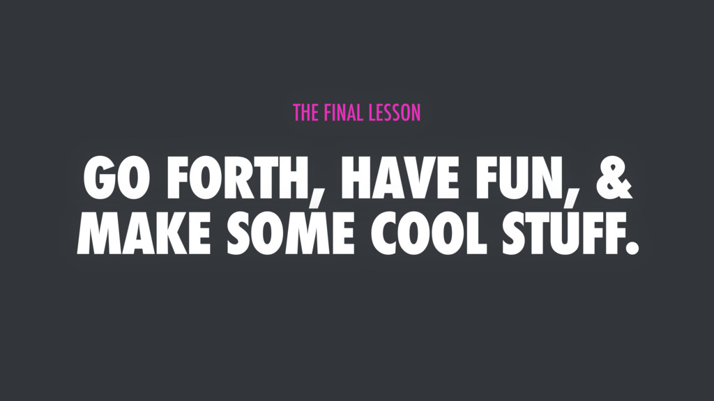 GO FORTH, HAVE FUN, & MAKE SOME COOL STUFF. THE...