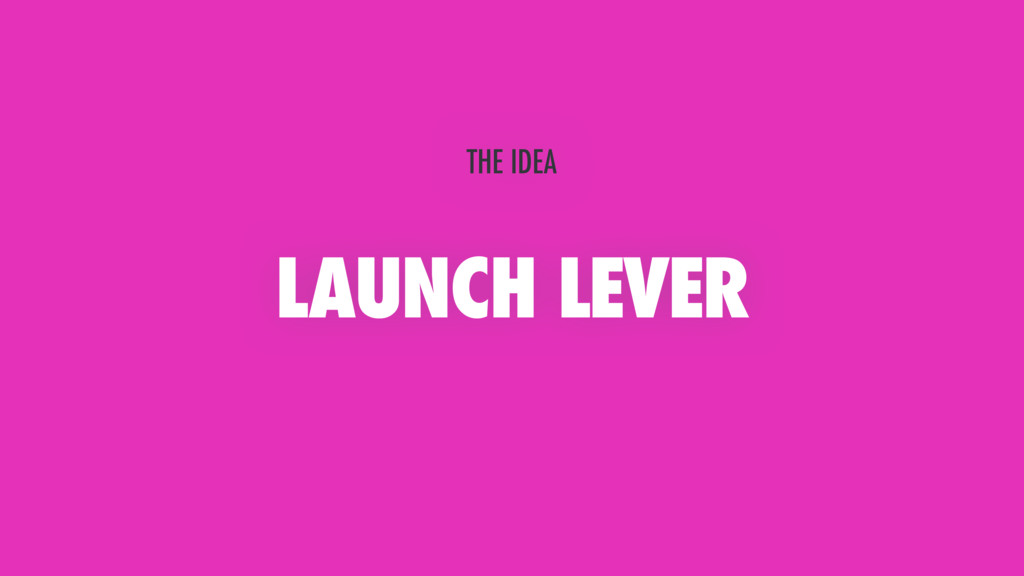 LAUNCH LEVER THE IDEA