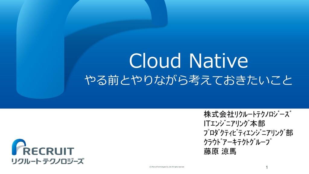 Cloud Native やる前とやりながら考えておきたいこと 1 (C) Recruit T...