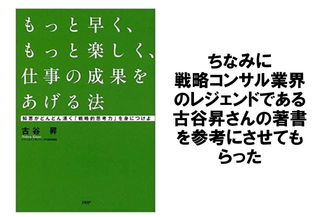 ちなみに 戦略コンサル業界 のレジェンドである 古谷昇さんの著書 を参考にさせても らった