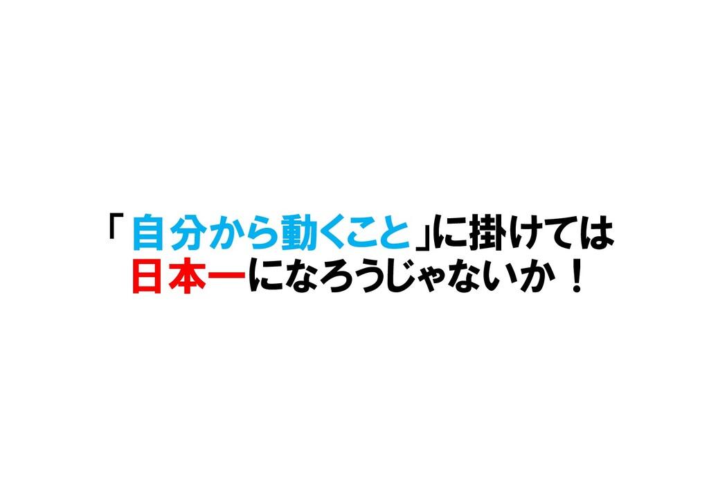 「自分から動くこと」に掛けては 日本一になろうじゃないか!