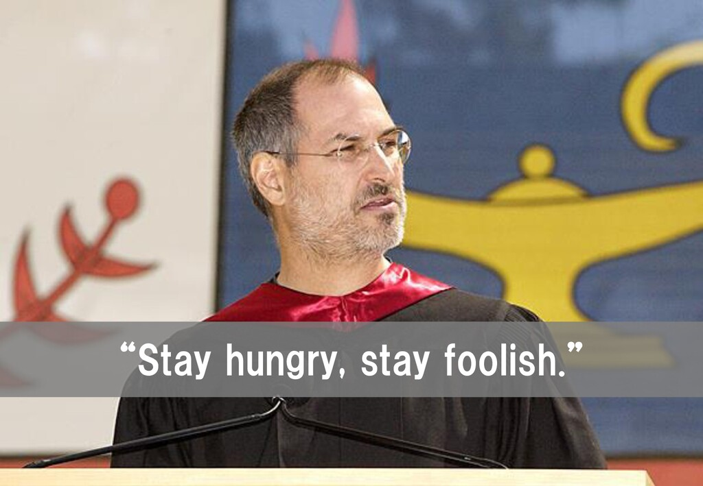 """""""Stay hungry, stay foolish."""""""