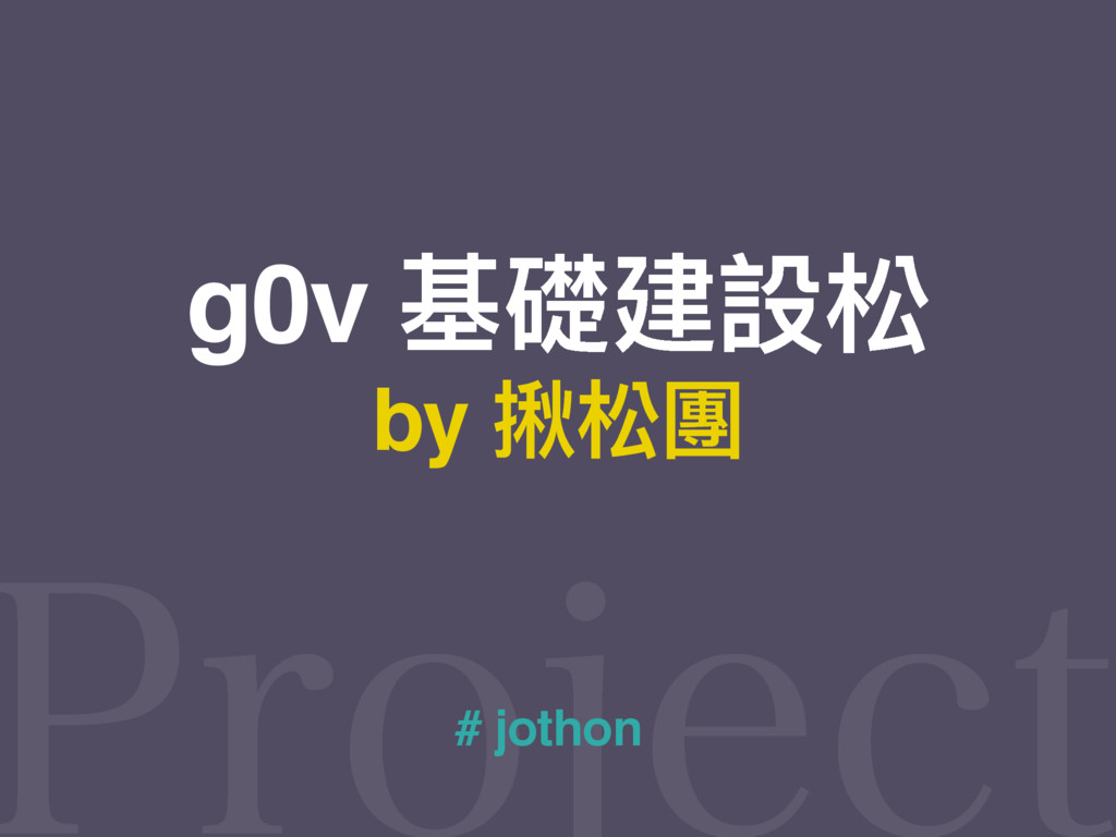 by 揪松團 # jothon g0v 基礎建設松
