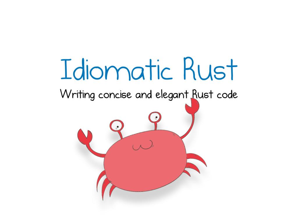 Idiomatic Rust Writing concise and elegant Rust...