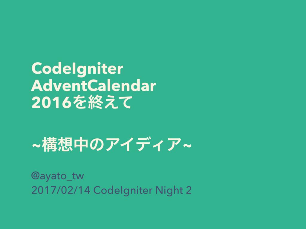 CodeIgniter AdventCalendar 2016Λऴ͑ͯ ~ߏதͷΞΠσΟΞ~...