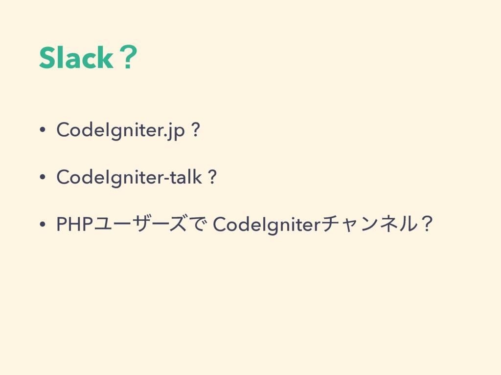 Slackʁ • CodeIgniter.jp ? • CodeIgniter-talk ? ...
