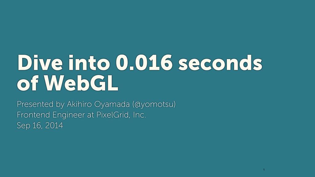 1 Dive into 0.016 seconds of WebGL Presented b...