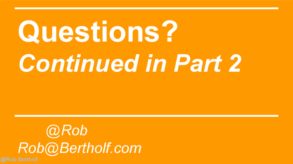 @Rob Bertholf Questions? Continued in Part 2 @R...