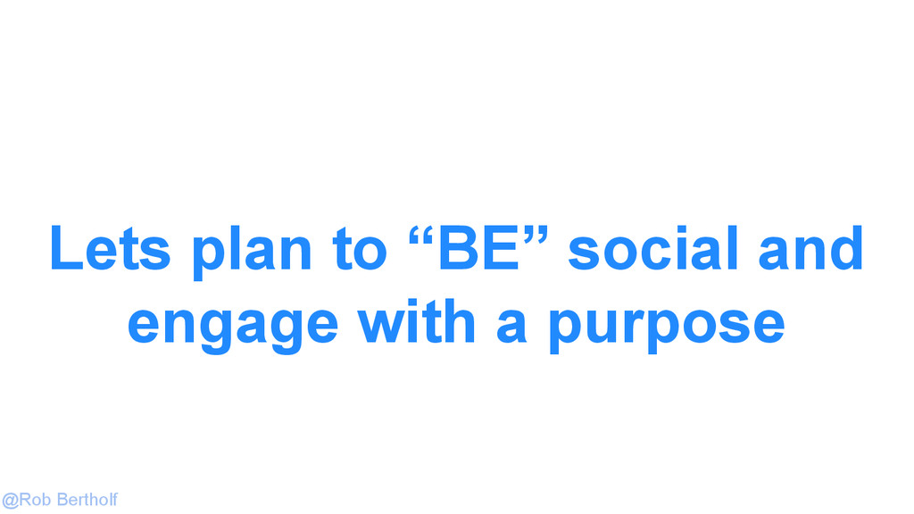 "@Rob Bertholf Lets plan to ""BE"" social and enga..."