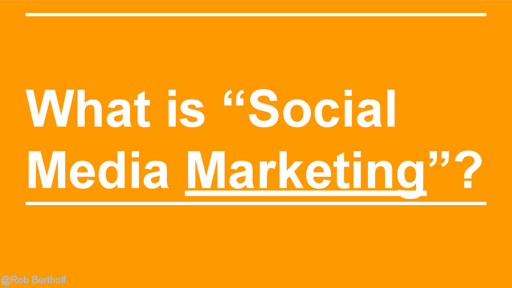 "@Rob Bertholf What is ""Social Media Marketing""?"