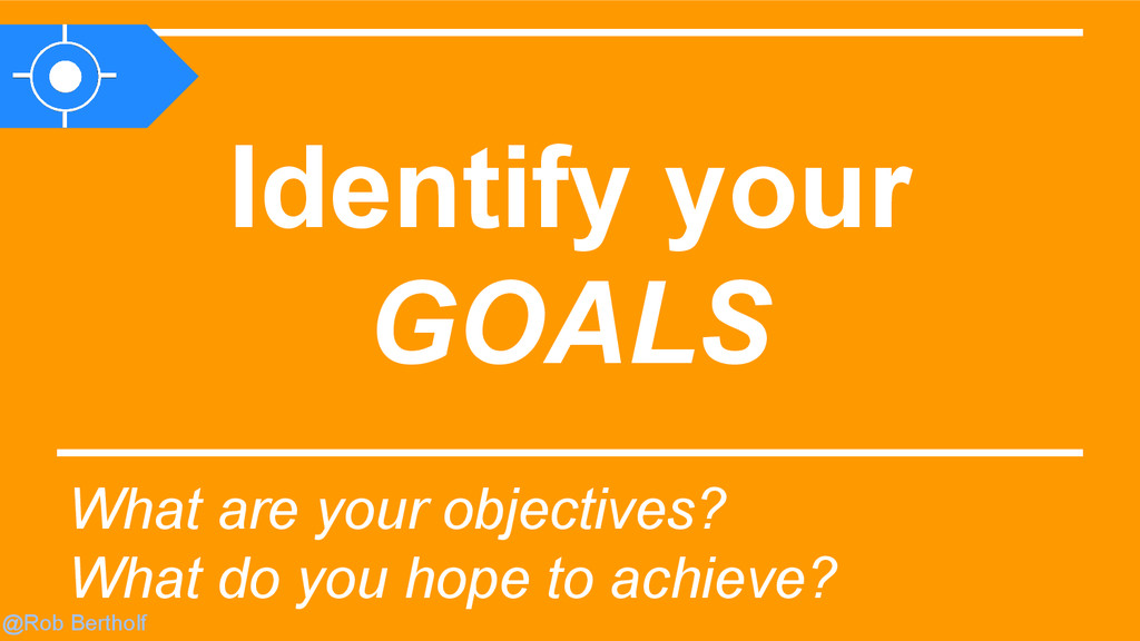@Rob Bertholf Identify your GOALS What are your...