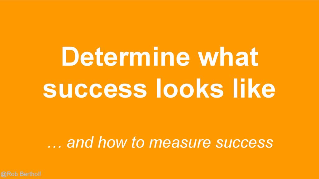 @Rob Bertholf Determine what success looks like...