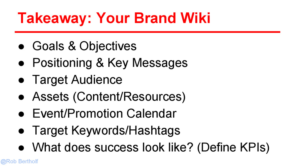 @Rob Bertholf Takeaway: Your Brand Wiki ● Goals...