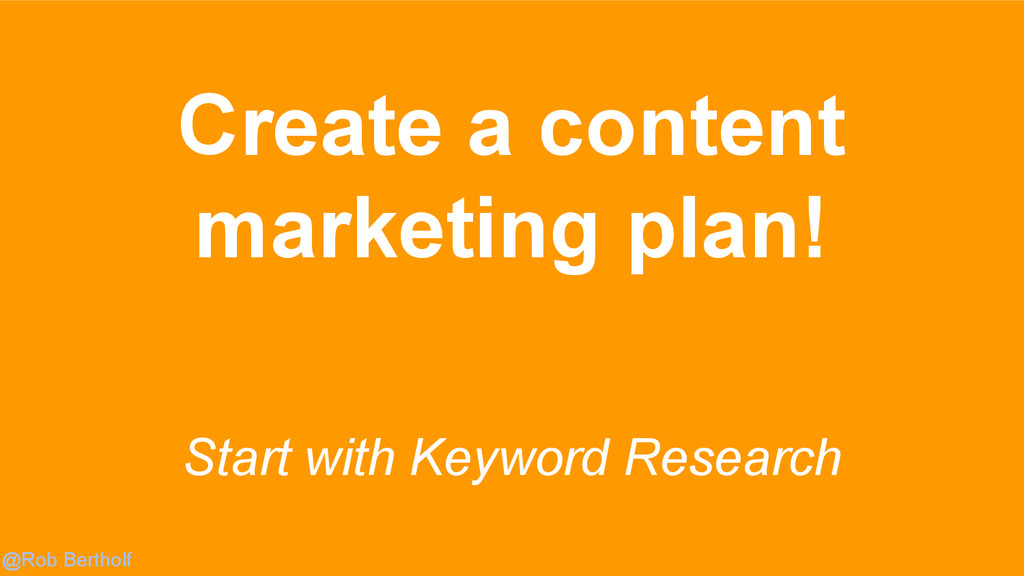 @Rob Bertholf Start with Keyword Research Creat...