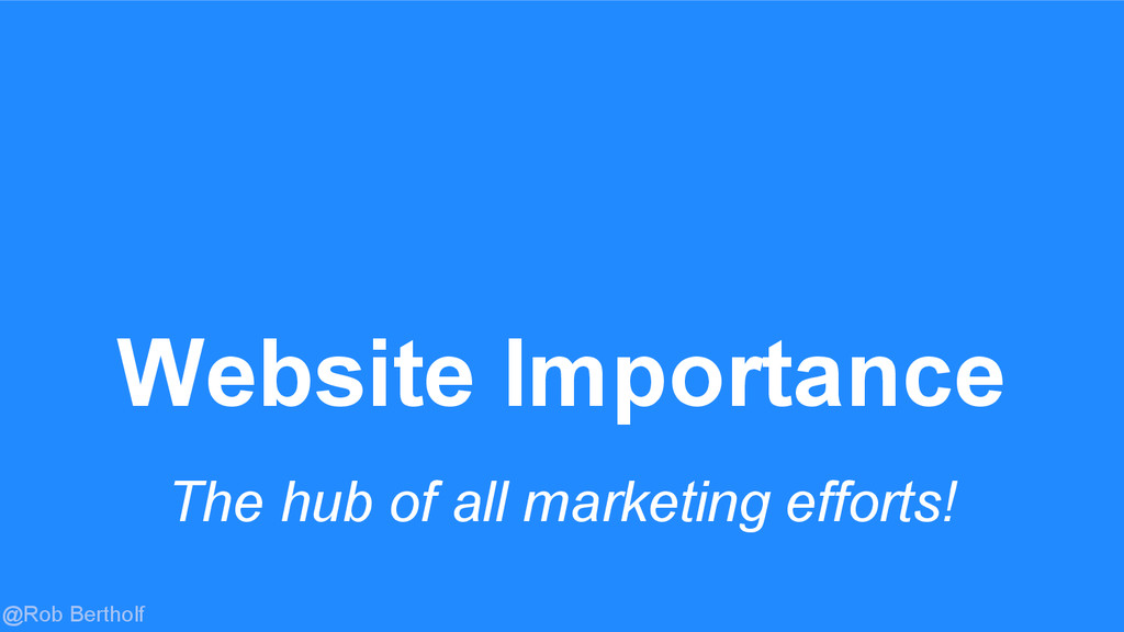@Rob Bertholf Website Importance The hub of all...