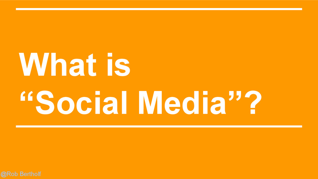 "@Rob Bertholf What is ""Social Media""?"