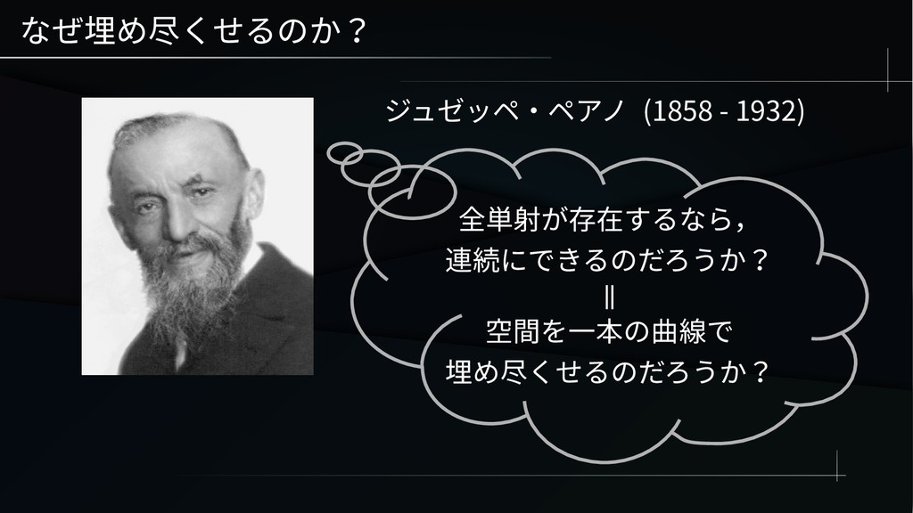 なぜ埋め尽くせるのか? ジュゼッペ・ペアノ (1858 - 1932) 全単射が存在するなら,...