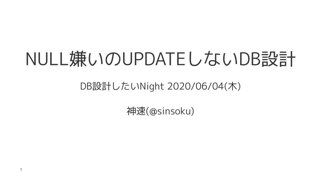 NULL嫌いのUPDATEしないDB設計 DB設計したいNight 2020/06/04(木)...