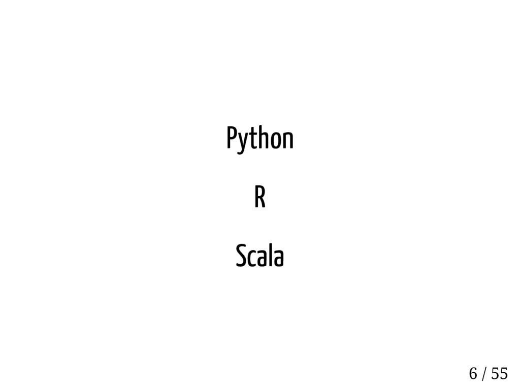 Python R Scala 6 / 55
