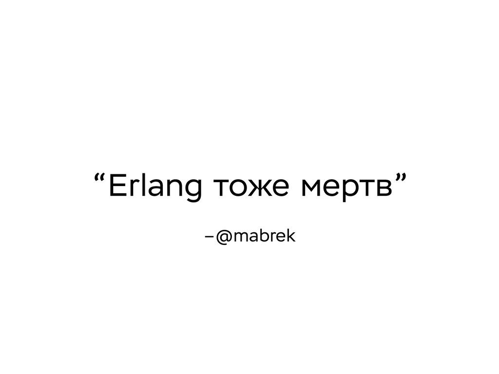 "–@mabrek ""Erlang тоже мертв"""