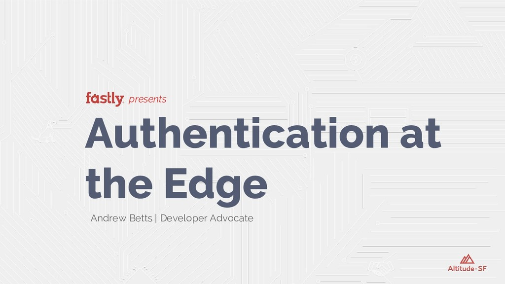 presents Authentication at the Edge Andrew Bett...